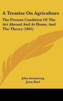 A Treatise on Agriculture: The Present Condition of the Art Abroad and at Home, and the Theory (1845) by John Armstrong
