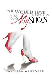 You Would Have to Walk in My Shoes by Matilda Woodward