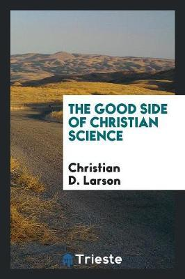 The Good Side of Christian Science by Christian D Larson