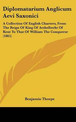 Diplomatarium Anglicum Aevi Saxonici: A Collection of English Charters, from the Reign of King of Aethelberht of Kent to That of William the Conqueror (1865) image