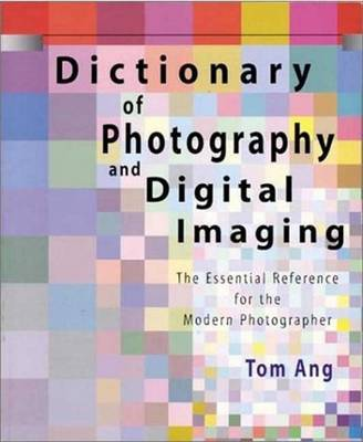 Dictionary of Photography and Digital Imaging: The Essential Reference for the Modern Photographer by Tom Ang