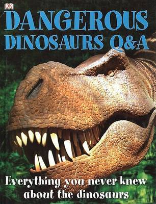 Dangerous Dinosaurs Q&A : Everything You Never Knew about the Dinosaurs by Carey Scott