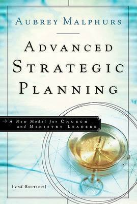 Advanced Strategic Planning: A New Model for Church and Ministry Leaders by Aubrey Malphurs
