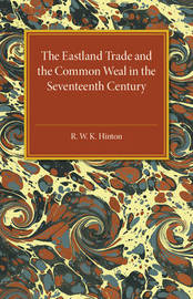 The Eastland Trade and the Common Weal in the Seventeenth Century by R. W. K. Hinton