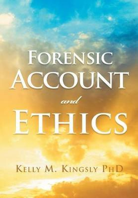 Forensic Account and Ethics by Kelly M Kingsly Phd