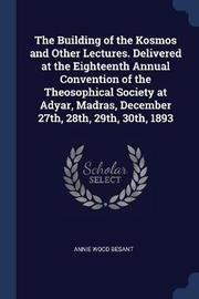 The Building of the Kosmos and Other Lectures. Delivered at the Eighteenth Annual Convention of the Theosophical Society at Adyar, Madras, December 27th, 28th, 29th, 30th, 1893 by Annie Wood Besant