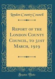 Report of the London County Council, to 31st March, 1919 (Classic Reprint) by London County Council