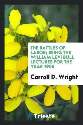 The Battles of Labor; Being the William Levi Bull Lectures for the Year 1906 by Carroll D Wright image