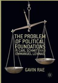 The Problem of Political Foundations in Carl Schmitt and Emmanuel Levinas by Gavin Rae