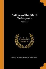 Outlines of the Life of Shakespeare; Volume 2 by James Orchard Halliwell- Phillipps