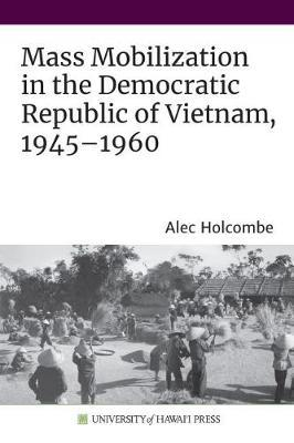Mass Mobilization in the Democratic Republic of Vietnam, 1945-1960 by Alec Holcombe