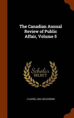 The Canadian Annual Review of Public Affair, Volume 5 by J Castell 1864-1923 Hopkins