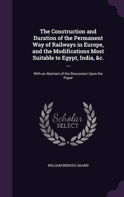 The Construction and Duration of the Permanent Way of Railways in Europe, and the Modifications Most Suitable to Egypt, India, &C. ... by William Bridges Adams