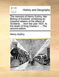 The Memoirs of Henry Guthry, Late Bishop of Dunkeld by Henry Guthry