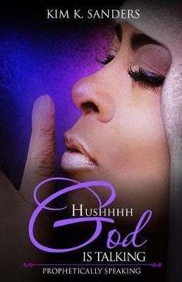 Hushhhh God Is Talking by Kim Kathleen Sanders