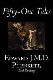 Fifty-One Tales by Edward J. M. D. Plunkett, Fiction, Classics, Fantasy, Horror by Edward, J.M.D. Plunkett