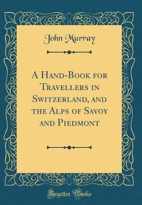 A Handbook for Travellers in Switzerland, and the Alps of Savoy and Piedmont (Classic Reprint) by John Murray