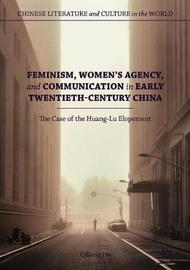 Feminism, Women's Agency, and Communication in Early Twentieth-Century China by Qiliang He