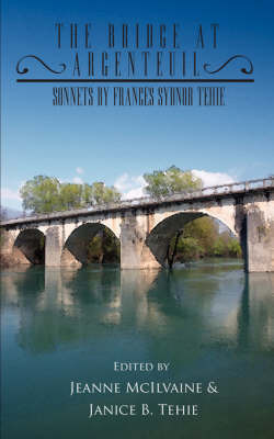 The Bridge at Argenteuil: Sonnets by Frances Sydnor Tehie by McIlvaine Jeanne McIlvaine