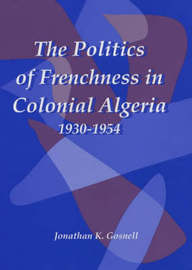 The Politics of Frenchness in Colonial Algeria, 1930-1954 by Jonathan Gosnell