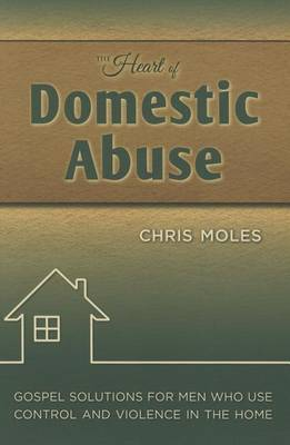 The Heart of Domestic Abuse: Gospel Solutions for Men Who Use Control and Violence in the Home by Chris Moles image