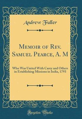 Memoir of REV. Samuel Pearce, A. M by Andrew Fuller