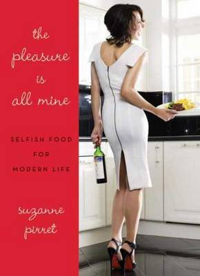 The Pleasure is All Mine: Selfish Food for Modern Life by Suzanne Pirret image