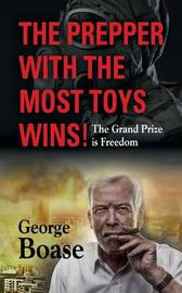 The Prepper with the Most Toys Wins! Prepping - It's Not Just for Doomsday by George Edwin Boase