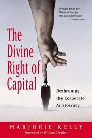 The Divine Right Of Capital - Dethroning The Corporate Aristocracy by Marjorie Kelly