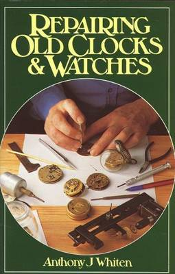 Repairing Old Clocks and Watches by Anthony J. Whiten