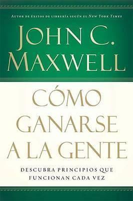 Como Ganarse a la Gente: Descubra Los Principios Que Siempre Funcionan Con Las Personas by John C. Maxwell