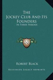 The Jockey Club and Its Founders the Jockey Club and Its Founders: In Three Periods in Three Periods by Robert Black