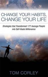 Change Your Habits, Change Your Life by Tom Corley