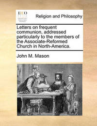 Letters on Frequent Communion, Addressed Particularly to the Members of the Associate-Reformed Church in North-America. by John M Mason