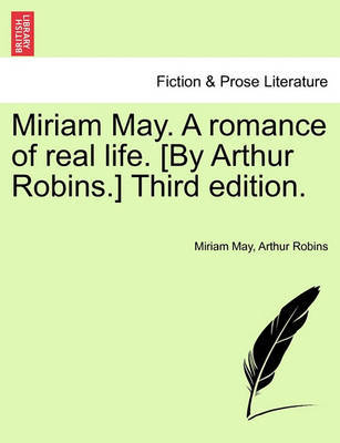 Miriam May. a Romance of Real Life. [By Arthur Robins.] Third Edition. by Miriam May