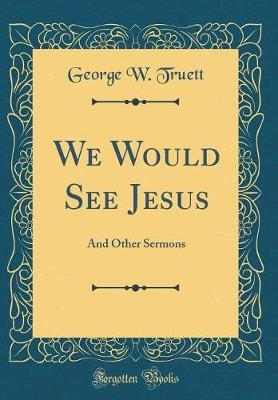 We Would See Jesus by George W. Truett