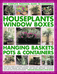 The Complete Practical Guide to Houseplants, Window Boxes, Hanging Baskets, Pots and Containers: A Practical Guide to Selecting, Locating, Planting and Caring for Potted Plants Indoors and Outdoors, with Detailed Directories, Techniques and Tips, and Over by Stephanie Donaldson image