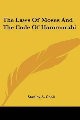 The Laws of Moses and the Code of Hammurabi by Stanley A. Cook