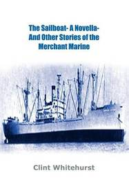 The Sailboat -a Novella- and Other Stories of the Merchant Marine by Clint Whitehurst
