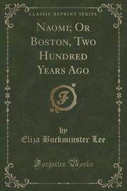 Naomi; Or Boston, Two Hundred Years Ago (Classic Reprint) by Eliza Buckminster Lee