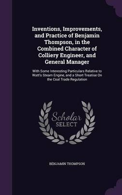 Inventions, Improvements, and Practice of Benjamin Thompson, in the Combined Character of Colliery Engineer, and General Manager by Benjamin Thompson
