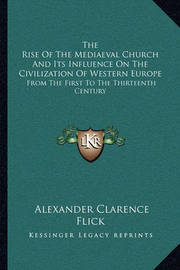 The Rise of the Mediaeval Church and Its Influence on the Civilization of Western Europe: From the First to the Thirteenth Century by Alexander Clarence Flick