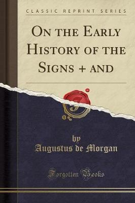 On the Early History of the Signs + and (Classic Reprint) by Augustus de Morgan