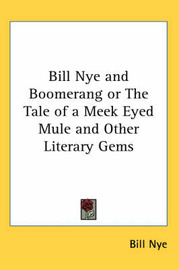 Bill Nye and Boomerang or The Tale of a Meek Eyed Mule and Other Literary Gems by Bill Nye