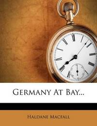 Germany at Bay... by Haldane Macfall