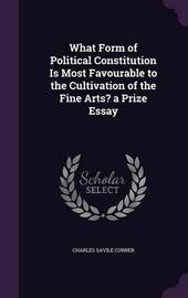 What Form of Political Constitution Is Most Favourable to the Cultivation of the Fine Arts? a Prize Essay by Charles Savile Currer image