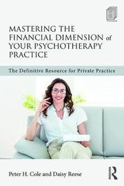 Mastering the Financial Dimension of Your Psychotherapy Practice by Peter Hays Cole