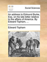 An Address to Edmund Burke, Esq. on His Late Letter Relative to the Affairs of America. by Edward Topham, by Edward Topham