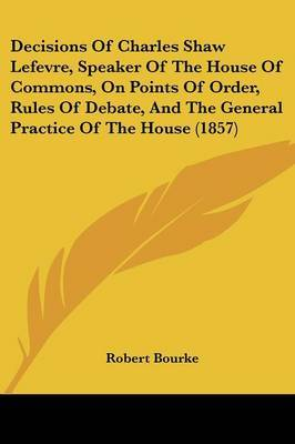 Decisions Of Charles Shaw Lefevre, Speaker Of The House Of Commons, On Points Of Order, Rules Of Debate, And The General Practice Of The House (1857) by Robert Bourke image