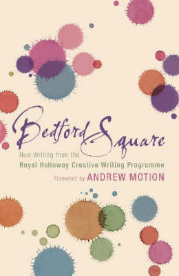 Bedford Square: New Writing from the Royal Holloway Creative Writing Programme